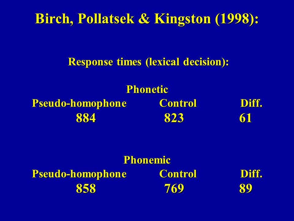 Birch, Pollatsek & Kingston (1998): Response times (lexical decision): Phonetic Pseudo-homophone Control Diff. 884 823 61 Phonemic Pseudo-homophone Co
