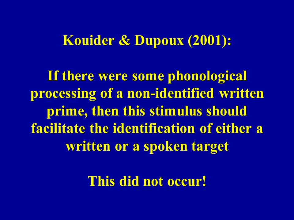 Kouider & Dupoux (2001): If there were some phonological processing of a non-identified written prime, then this stimulus should facilitate the identi