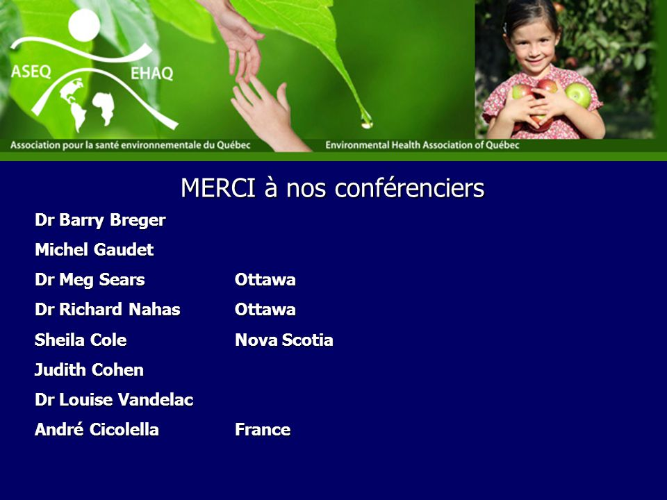 Dr Barry Breger Michel Gaudet Dr Meg SearsOttawa Dr Richard NahasOttawa Sheila Cole Nova Scotia Judith Cohen Dr Louise Vandelac André Cicolella France MERCI à nos conférenciers