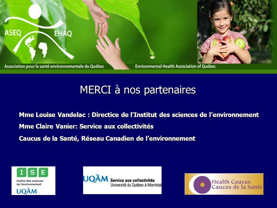 Mme Louise Vandelac : Directice de lInstitut des sciences de lenvironnement Mme Claire Vanier: Service aux collectivités Caucus de la Santé, Réseau Canadien de lenvironnement MERCI à nos partenaires