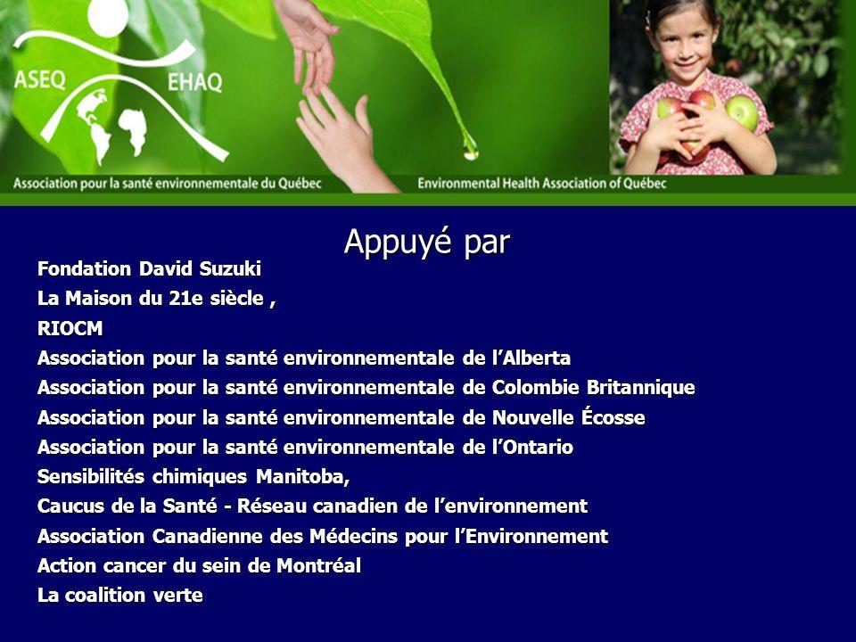 Fondation David Suzuki La Maison du 21e siècle, RIOCM Association pour la santé environnementale de lAlberta Association pour la santé environnementale de Colombie Britannique Association pour la santé environnementale de Nouvelle Écosse Association pour la santé environnementale de lOntario Sensibilités chimiques Manitoba, Caucus de la Santé - Réseau canadien de lenvironnement Association Canadienne des Médecins pour lEnvironnement Action cancer du sein de Montréal La coalition verte Appuyé par