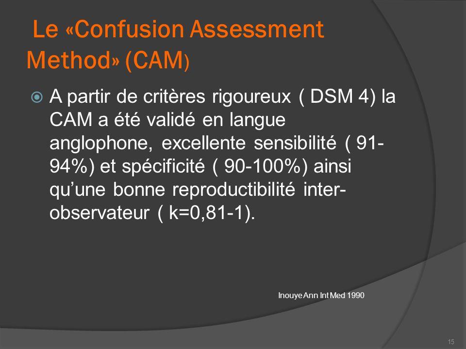 Le «Confusion Assessment Method» (CAM ) A partir de critères rigoureux ( DSM 4) la CAM a été validé en langue anglophone, excellente sensibilité ( 91-