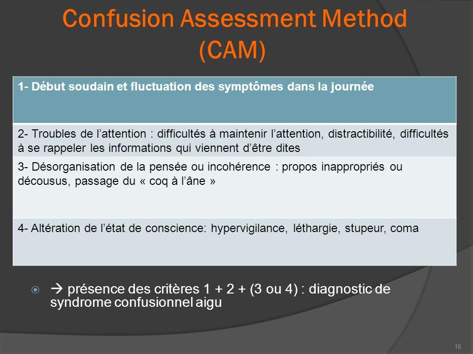Confusion Assessment Method (CAM) présence des critères 1 + 2 + (3 ou 4) : diagnostic de syndrome confusionnel aigu 16 1- Début soudain et fluctuation