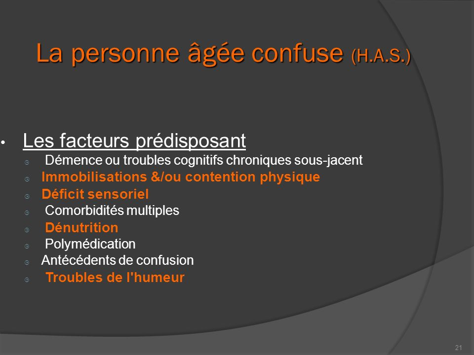 21 La personne âgée confuse (H.A.S.) Les facteurs prédisposant Démence ou troubles cognitifs chroniques sous-jacent Immobilisations &/ou contention ph