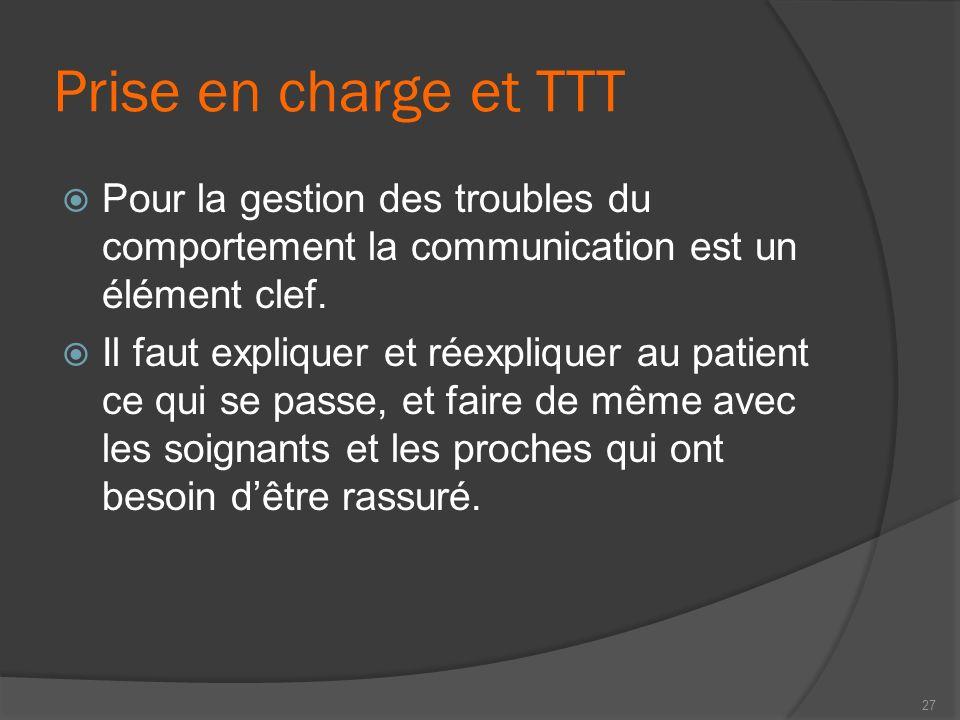 Prise en charge et TTT Pour la gestion des troubles du comportement la communication est un élément clef. Il faut expliquer et réexpliquer au patient