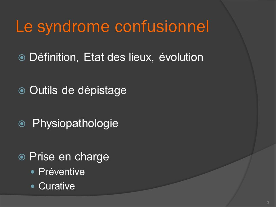 Le syndrome confusionnel Définition, Etat des lieux, évolution Outils de dépistage Physiopathologie Prise en charge Préventive Curative 3