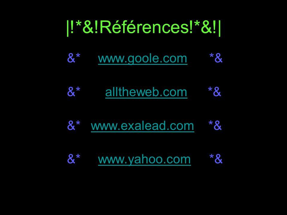 |!*&!Références!*&!| &* www.goole.com *&www.goole.com &* alltheweb.com *&alltheweb.com &* www.exalead.com *&www.exalead.com &* www.yahoo.com *&www.yah