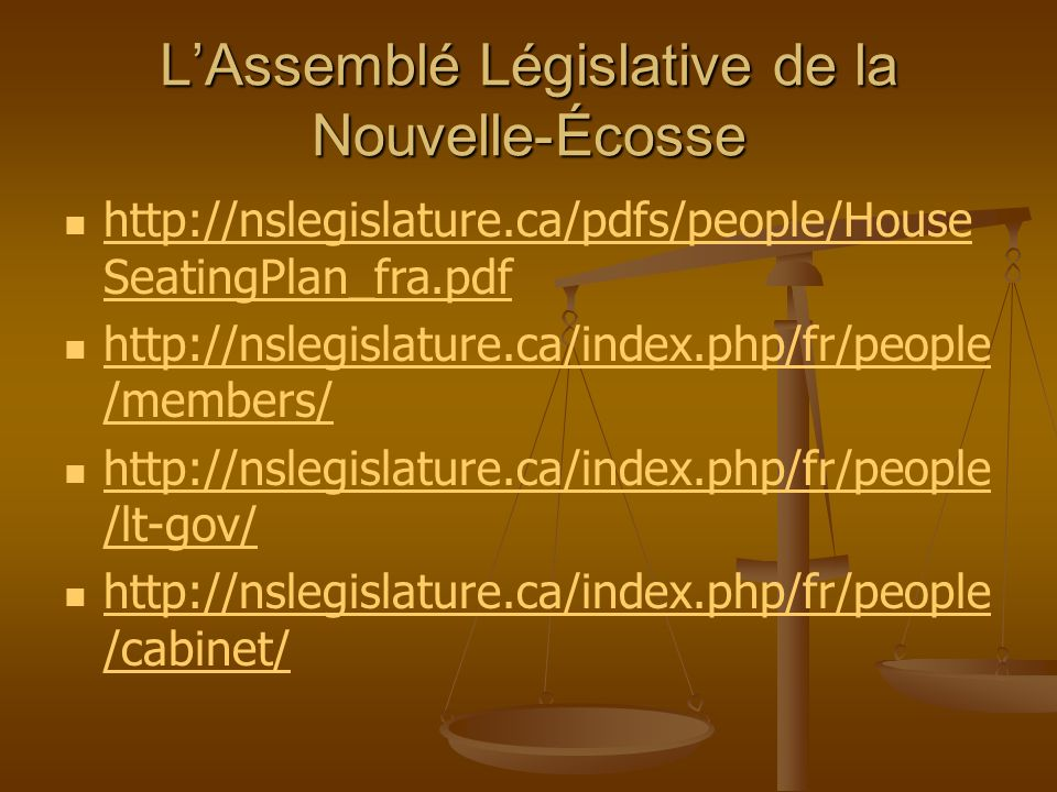 LAssemblé Législative de la Nouvelle-Écosse http://nslegislature.ca/pdfs/people/House SeatingPlan_fra.pdf http://nslegislature.ca/pdfs/people/House SeatingPlan_fra.pdf http://nslegislature.ca/index.php/fr/people /members/ http://nslegislature.ca/index.php/fr/people /members/ http://nslegislature.ca/index.php/fr/people /lt-gov/ http://nslegislature.ca/index.php/fr/people /lt-gov/ http://nslegislature.ca/index.php/fr/people /cabinet/ http://nslegislature.ca/index.php/fr/people /cabinet/