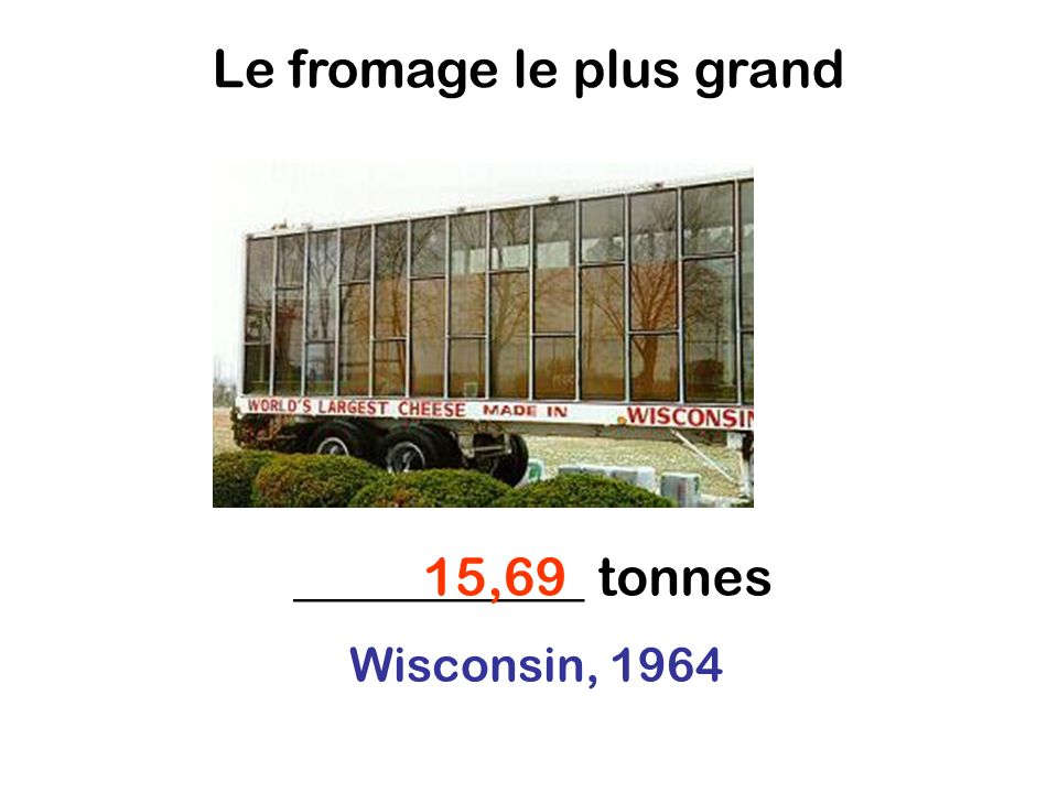 Le fromage le plus grand ___________ tonnes15,69 Wisconsin, 1964