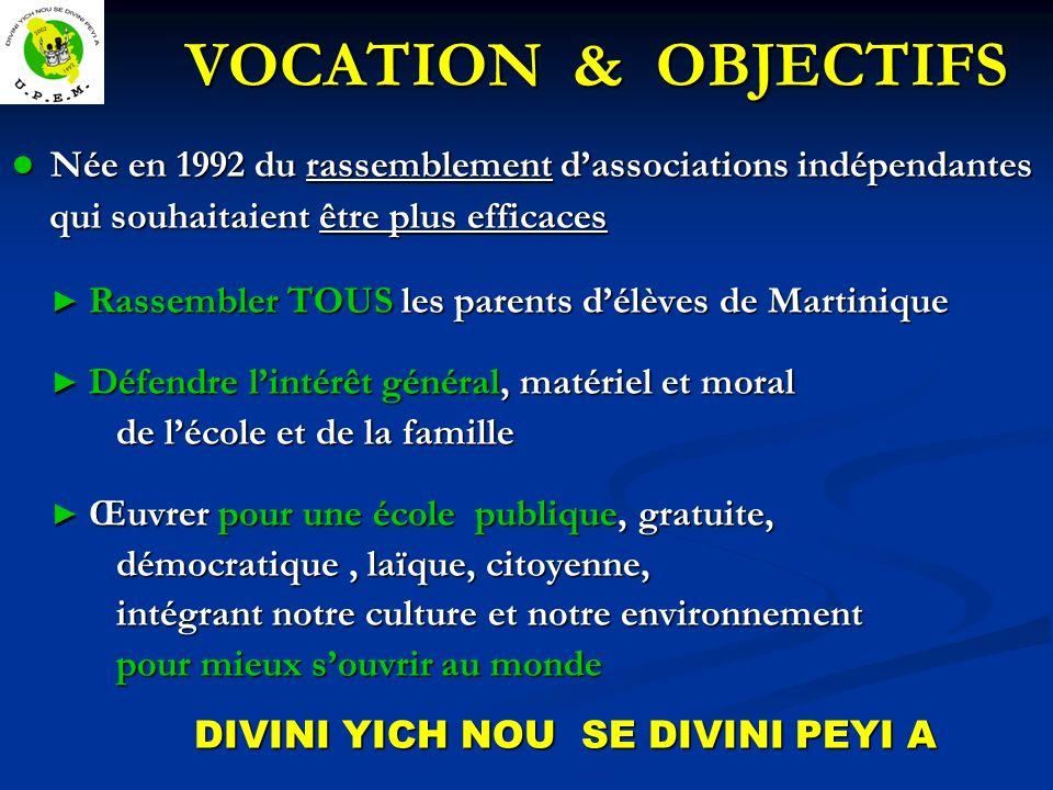 VOCATION & OBJECTIFS VOCATION & OBJECTIFS Née en 1992 du rassemblement dassociations indépendantes Née en 1992 du rassemblement dassociations indépendantes qui souhaitaient être plus efficaces qui souhaitaient être plus efficaces Rassembler TOUS les parents délèves de Martinique Rassembler TOUS les parents délèves de Martinique Défendre lintérêt général, matériel et moral Défendre lintérêt général, matériel et moral de lécole et de la famille Œuvrer pour une école publique, gratuite, Œuvrer pour une école publique, gratuite, démocratique, laïque, citoyenne, intégrant notre culture et notre environnement pour mieux souvrir au monde DIVINI YICH NOU SE DIVINI PEYI A