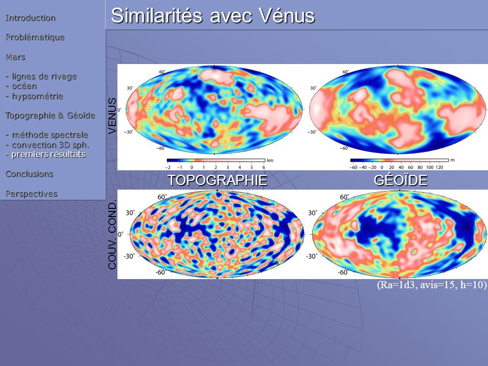 (Ra=1d3, avis=15, h=10) TOPOGRAPHIE GÉOÏDE TOPOGRAPHIE GÉOÏDE VENUS COUV. COND. IntroductionProblématiqueMars - lignes de rivage - océan - hypsométrie