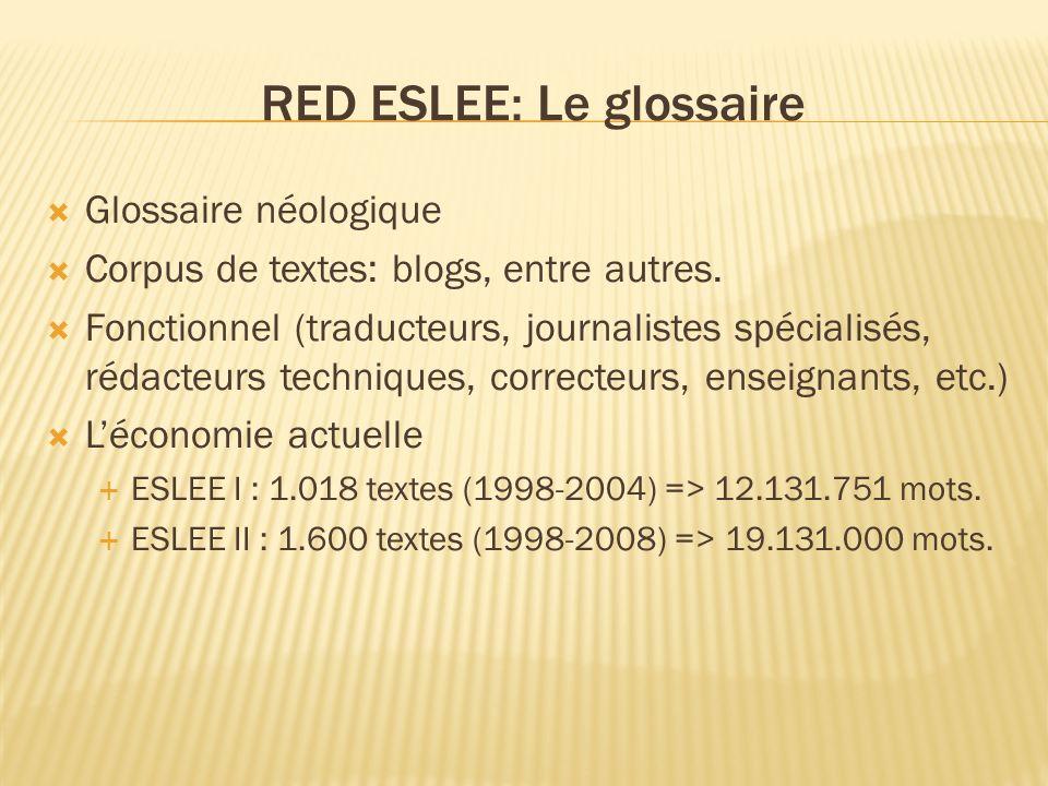 RED ESLEE: Le glossaire Glossaire néologique Corpus de textes: blogs, entre autres. Fonctionnel (traducteurs, journalistes spécialisés, rédacteurs tec