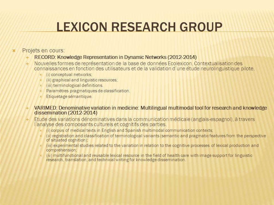 LEXICON RESEARCH GROUP Projets en cours: RECORD: Knowledge Representation in Dynamic Networks (2012-2014) Nouvelles formes de représentation de la base de données Ecolexicon.