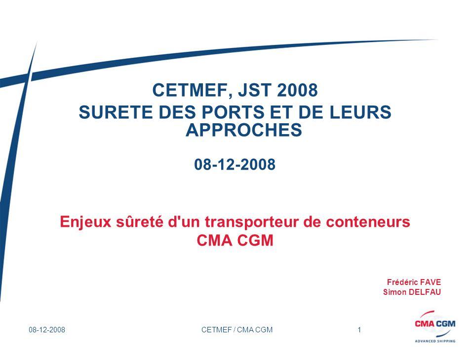 12 08-12-2008CETMEF / CMA CGM Enjeux sûreté d un transporteur de conteneurs Arrivée en Europe du Nord (Le Havre, Rotterdam, Southampton, etc.) Sûreté portuaire, Vol de marchandises, Sécurisation des conteneurs, Contrebande -Sûreté portuaire -Sûreté du navire au port -Vols de marchandises: parfums, marchandises de valeur -Sécurisation des conteneurs: Prolifération, high security seal -Contrebande: alcool, cigarette -Nouvelles normes européennes entrant en application en juillet 2009: Opérateur Economique Agréé (Cf.