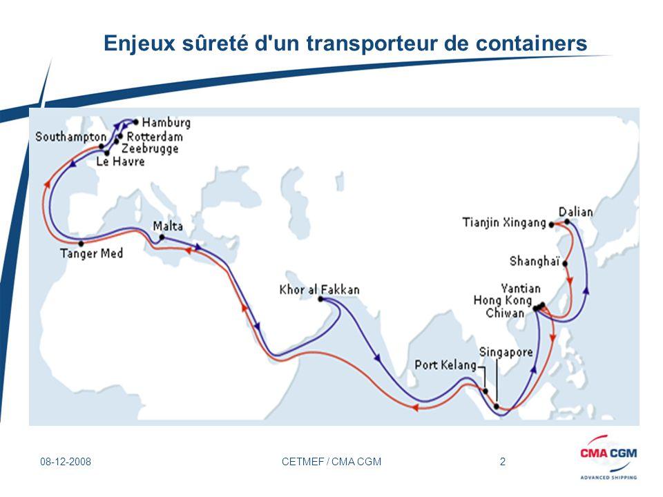 3 08-12-2008CETMEF / CMA CGM Enjeux sûreté d un transporteur de containers Evaluation de sûreté au voyage Terrorisme, Trafics illicites (contrebande, clandestins, etc.), Piraterie, Prolifération, Etc.