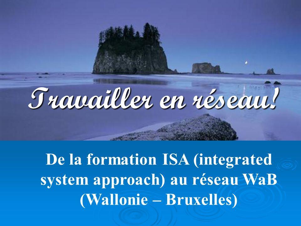 De la formation ISA (integrated system approach) au réseau WaB (Wallonie – Bruxelles) Travailler en réseau!