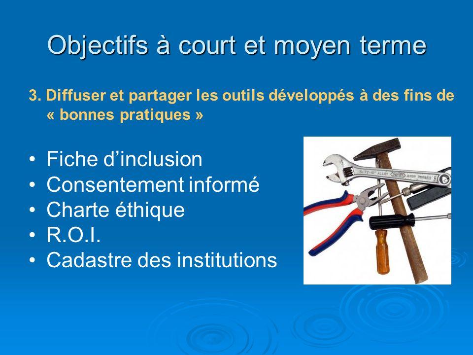 Objectifs à court et moyen terme 3. Diffuser et partager les outils développés à des fins de « bonnes pratiques » Fiche dinclusion Consentement inform