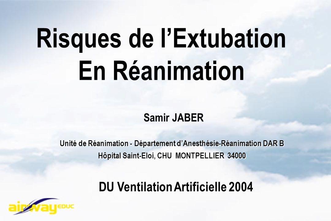 Risques de lExtubation En Réanimation DU Ventilation Artificielle 2004 Réanimation - Département dAnesthésie-Réanimation DAR B Unité de Réanimation - Département dAnesthésie-Réanimation DAR B Hôpital Saint-Eloi, CHU MONTPELLIER 34000 Samir JABER