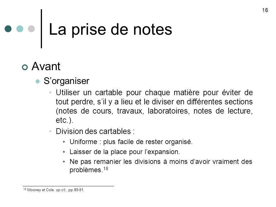 La prise de notes 16 18 Mooney et Cole. op.cit., pp.89-91. Avant Sorganiser Utiliser un cartable pour chaque matière pour éviter de tout perdre, sil y