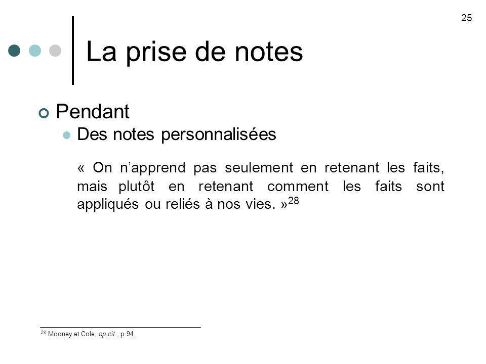 La prise de notes 25 28 Mooney et Cole, op.cit., p.94. Pendant Des notes personnalisées « On napprend pas seulement en retenant les faits, mais plutôt