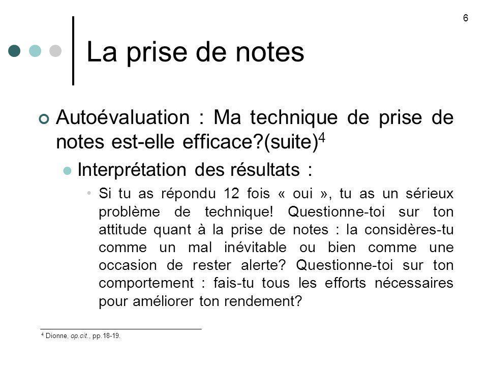 La prise de notes Autoévaluation : Ma technique de prise de notes est-elle efficace?(suite) 4 Interprétation des résultats : Si tu as répondu 12 fois « oui », tu as un sérieux problème de technique.