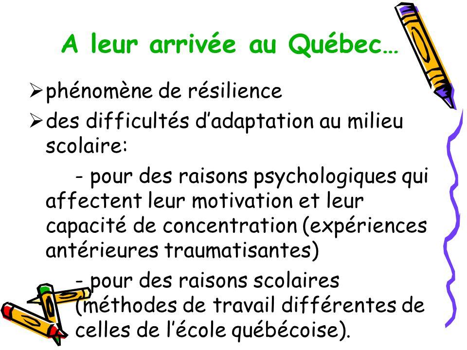 A leur arrivée au Québec… phénomène de résilience des difficultés dadaptation au milieu scolaire: - pour des raisons psychologiques qui affectent leur motivation et leur capacité de concentration (expériences antérieures traumatisantes) - pour des raisons scolaires (méthodes de travail différentes de celles de lécole québécoise).