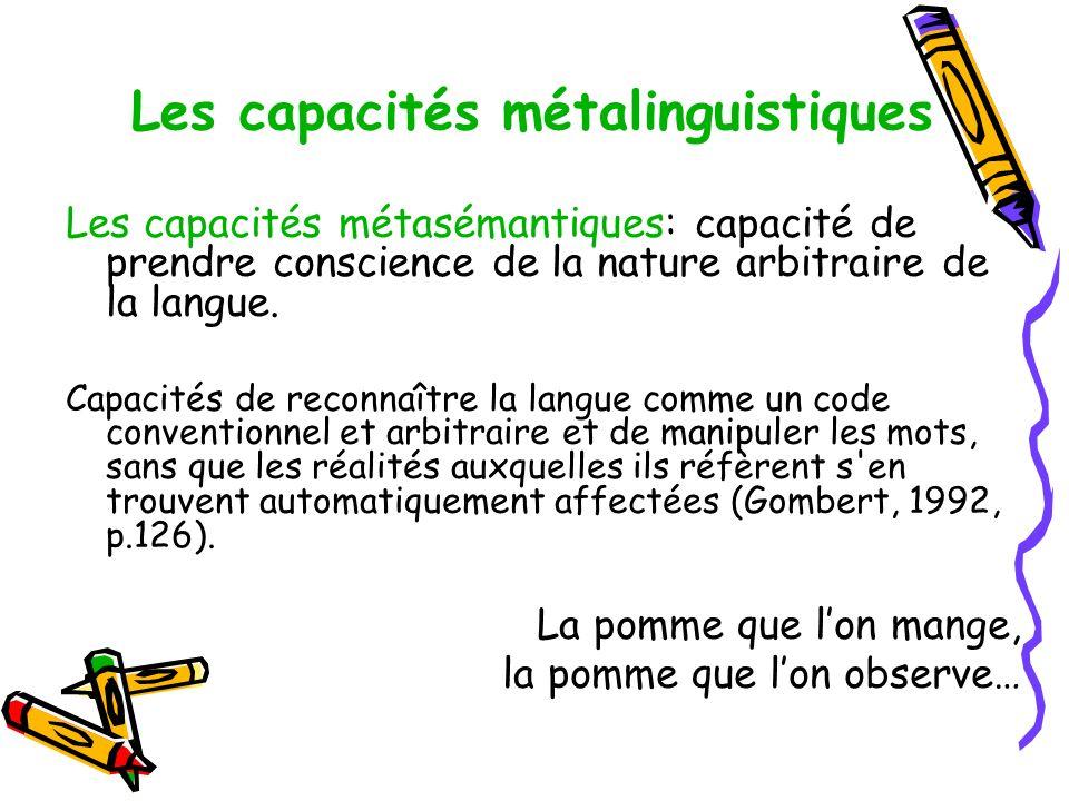 Les capacités métalinguistiques Les capacités métasémantiques: capacité de prendre conscience de la nature arbitraire de la langue.