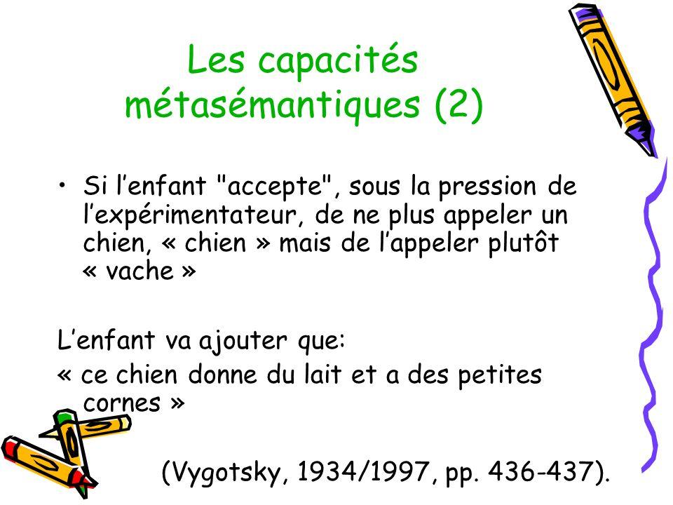 Les capacités métasémantiques (2) Si lenfant accepte , sous la pression de lexpérimentateur, de ne plus appeler un chien, « chien » mais de lappeler plutôt « vache » Lenfant va ajouter que: « ce chien donne du lait et a des petites cornes » (Vygotsky, 1934/1997, pp.