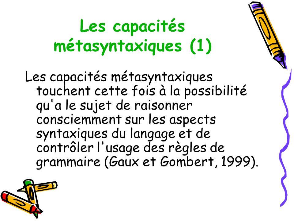 Les capacités métasyntaxiques (1) Les capacités métasyntaxiques touchent cette fois à la possibilité qu a le sujet de raisonner consciemment sur les aspects syntaxiques du langage et de contrôler l usage des règles de grammaire (Gaux et Gombert, 1999).