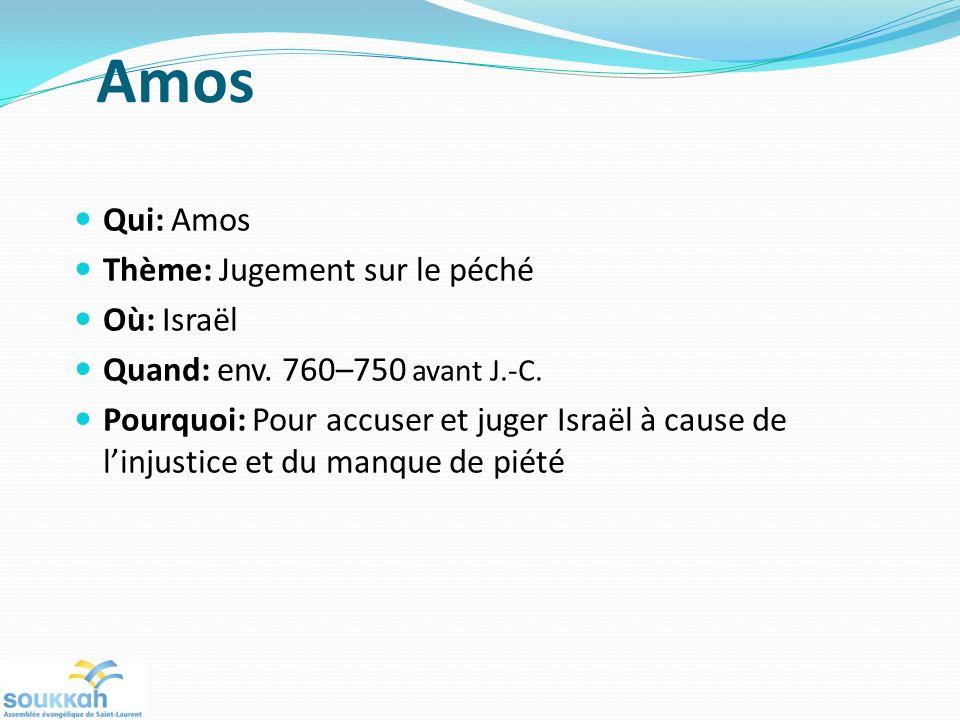 Amos Qui: Amos Thème: Jugement sur le péché Où: Israël Quand: env. 760–750 avant J.-C. Pourquoi: Pour accuser et juger Israël à cause de linjustice et