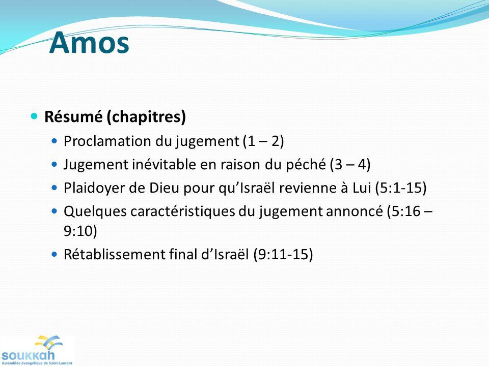 Amos Résumé (chapitres) Proclamation du jugement (1 – 2) Jugement inévitable en raison du péché (3 – 4) Plaidoyer de Dieu pour quIsraël revienne à Lui (5:1-15) Quelques caractéristiques du jugement annoncé (5:16 – 9:10) Rétablissement final dIsraël (9:11-15)