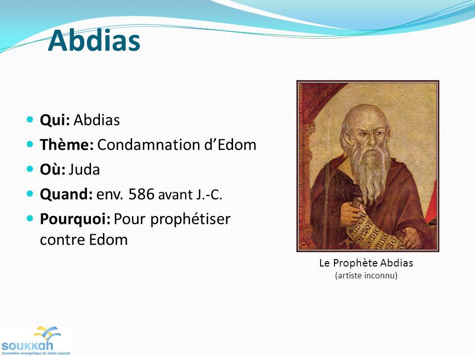 Abdias Qui: Abdias Thème: Condamnation dEdom Où: Juda Quand: env. 586 avant J.-C. Pourquoi: Pour prophétiser contre Edom Le Prophète Abdias (artiste i