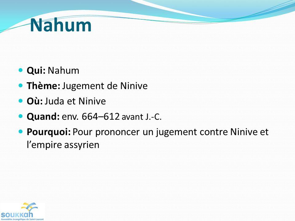 Nahum Qui: Nahum Thème: Jugement de Ninive Où: Juda et Ninive Quand: env. 664–612 avant J.-C. Pourquoi: Pour prononcer un jugement contre Ninive et le