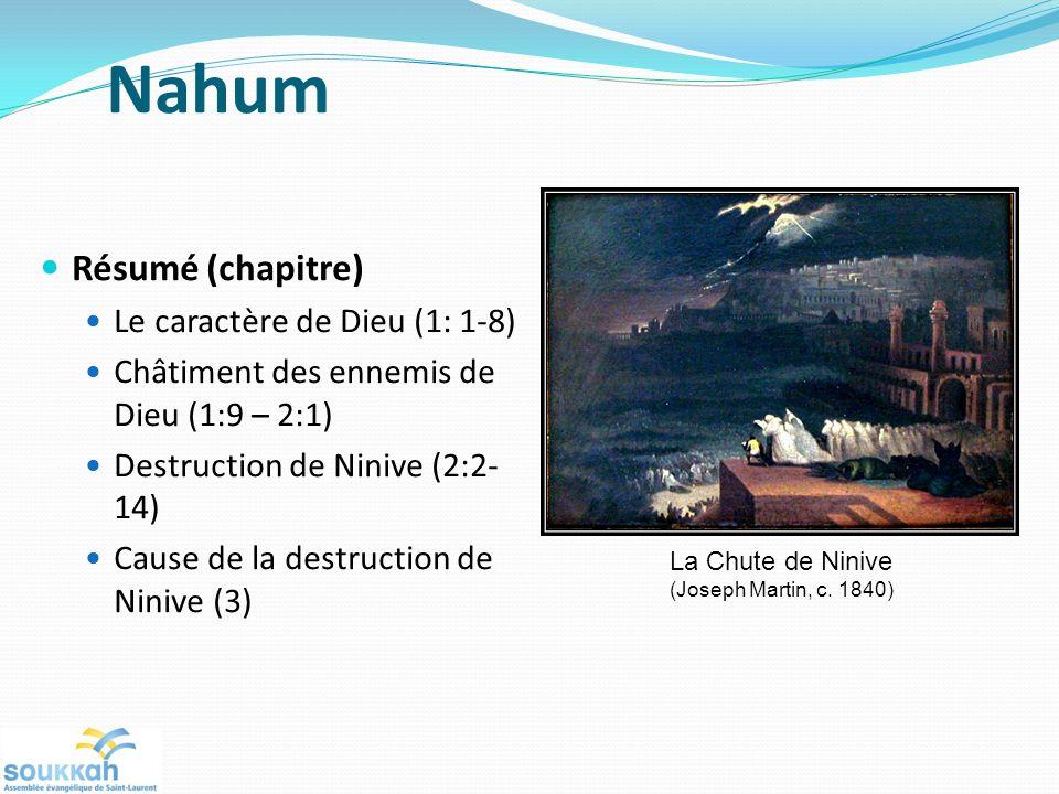 Nahum Résumé (chapitre) Le caractère de Dieu (1: 1-8) Châtiment des ennemis de Dieu (1:9 – 2:1) Destruction de Ninive (2:2- 14) Cause de la destructio