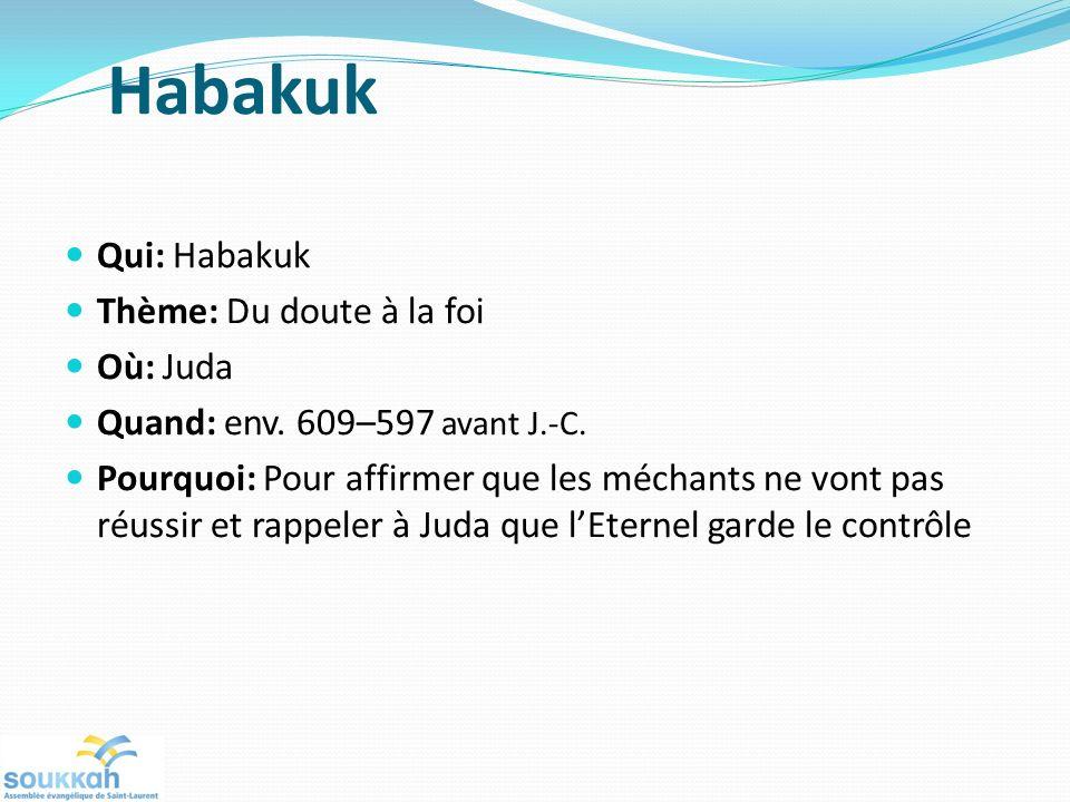 Habakuk Qui: Habakuk Thème: Du doute à la foi Où: Juda Quand: env. 609–597 avant J.-C. Pourquoi: Pour affirmer que les méchants ne vont pas réussir et