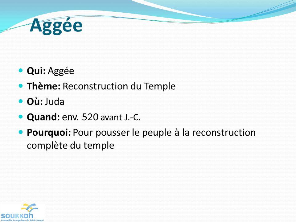 Aggée Qui: Aggée Thème: Reconstruction du Temple Où: Juda Quand: env. 520 avant J.-C. Pourquoi: Pour pousser le peuple à la reconstruction complète du