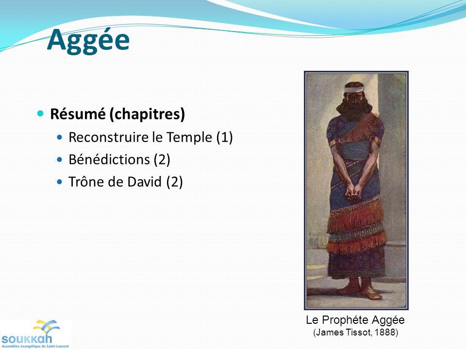 Aggée Résumé (chapitres) Reconstruire le Temple (1) Bénédictions (2) Trône de David (2) Le Prophéte Aggée (James Tissot, 1888)