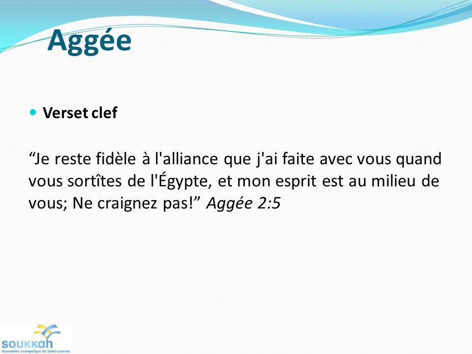 Aggée Verset clef Je reste fidèle à l alliance que j ai faite avec vous quand vous sortîtes de l Égypte, et mon esprit est au milieu de vous; Ne craignez pas.