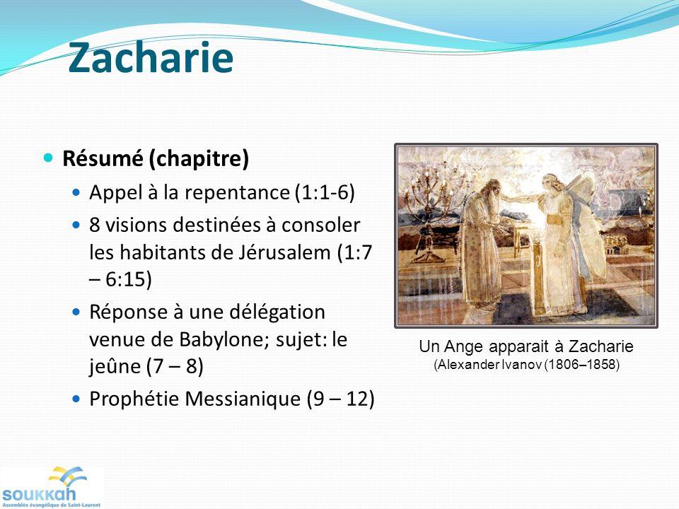 Zacharie Résumé (chapitre) Appel à la repentance (1:1-6) 8 visions destinées à consoler les habitants de Jérusalem (1:7 – 6:15) Réponse à une délégation venue de Babylone; sujet: le jeûne (7 – 8) Prophétie Messianique (9 – 12) Un Ange apparait à Zacharie (Alexander Ivanov (1806–1858)
