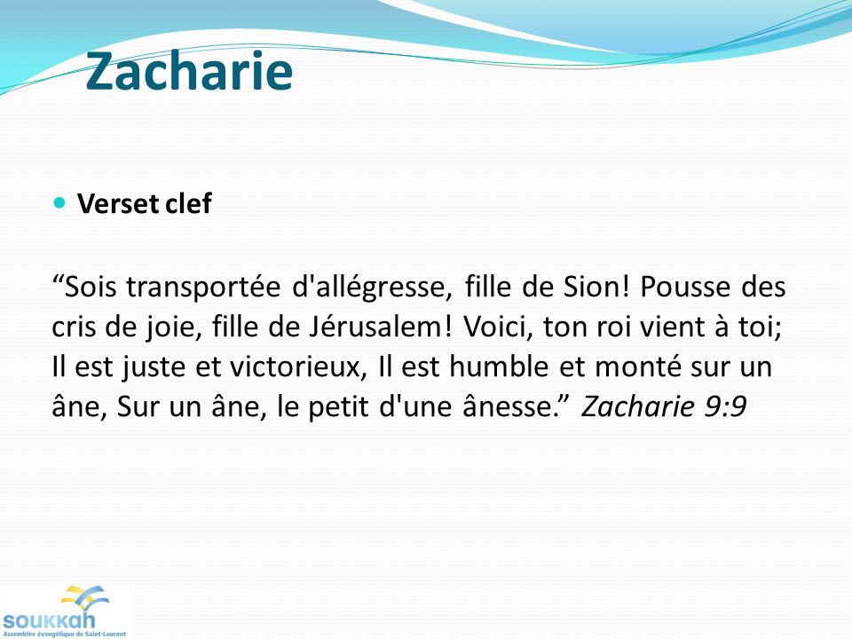 Zacharie Verset clef Sois transportée d'allégresse, fille de Sion! Pousse des cris de joie, fille de Jérusalem! Voici, ton roi vient à toi; Il est jus