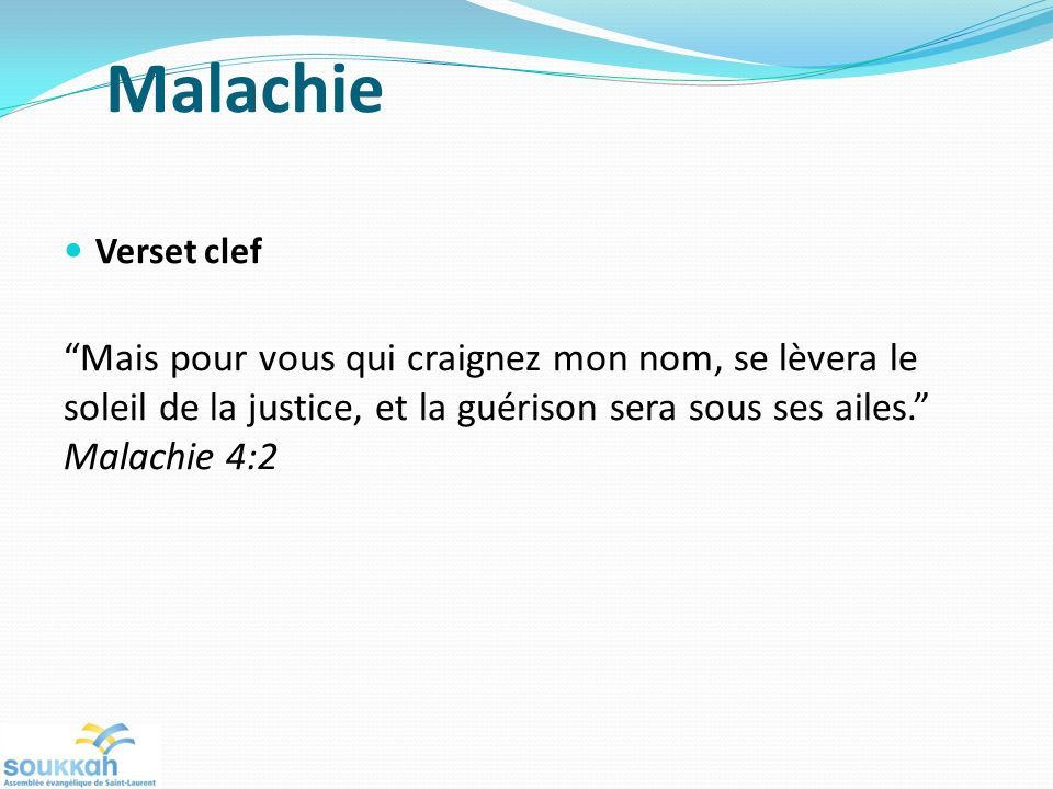 Malachie Verset clef Mais pour vous qui craignez mon nom, se lèvera le soleil de la justice, et la guérison sera sous ses ailes. Malachie 4:2