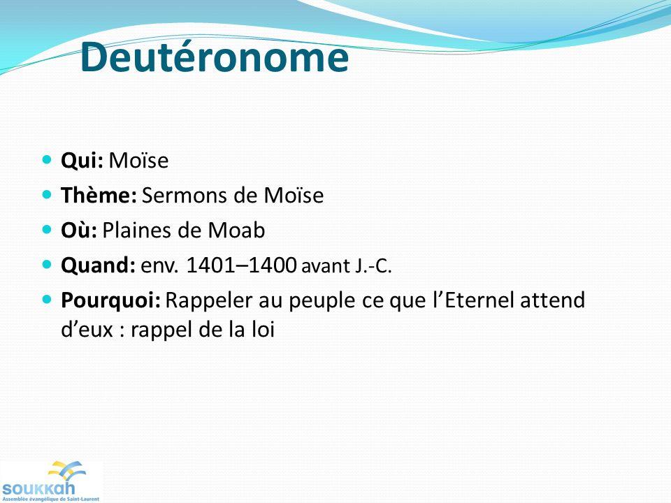 Deutéronome Qui: Moïse Thème: Sermons de Moïse Où: Plaines de Moab Quand: env. 1401–1400 avant J.-C. Pourquoi: Rappeler au peuple ce que lEternel atte