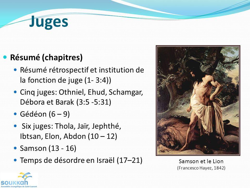 Résumé (chapitres) Résumé rétrospectif et institution de la fonction de juge (1- 3:4)) Cinq juges: Othniel, Ehud, Schamgar, Débora et Barak (3:5 -5:31) Gédéon (6 – 9) Six juges: Thola, Jaïr, Jephthé, Ibtsan, Elon, Abdon (10 – 12) Samson (13 - 16) Temps de désordre en Israël (17–21) Samson et le Lion (Francesco Hayez, 1842) Juges