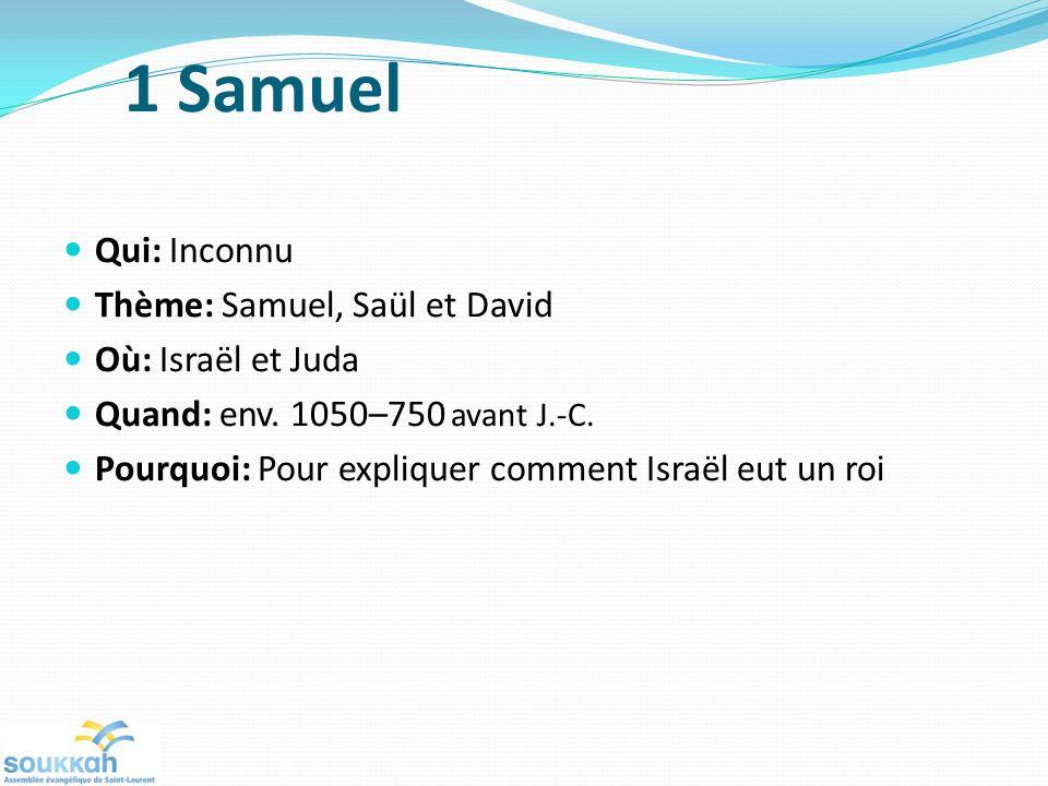 1 Samuel Qui: Inconnu Thème: Samuel, Saül et David Où: Israël et Juda Quand: env. 1050–750 avant J.-C. Pourquoi: Pour expliquer comment Israël eut un