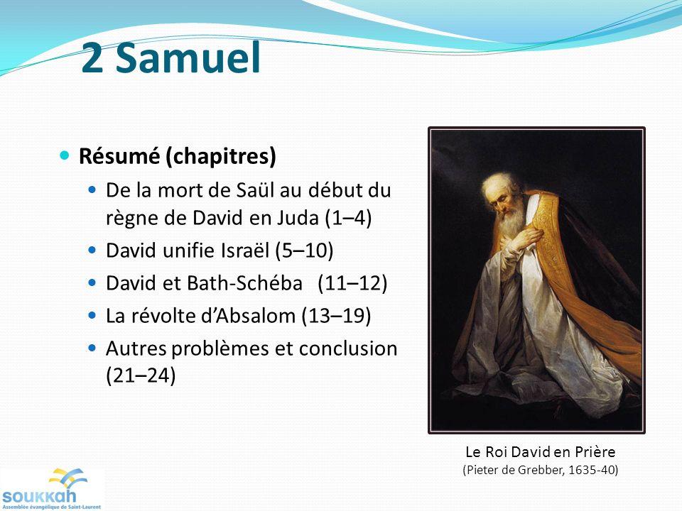 Résumé (chapitres) De la mort de Saül au début du règne de David en Juda (1–4) David unifie Israël (5–10) David et Bath-Schéba (11–12) La révolte dAbsalom (13–19) Autres problèmes et conclusion (21–24) Le Roi David en Prière (Pieter de Grebber, 1635-40) 2 Samuel