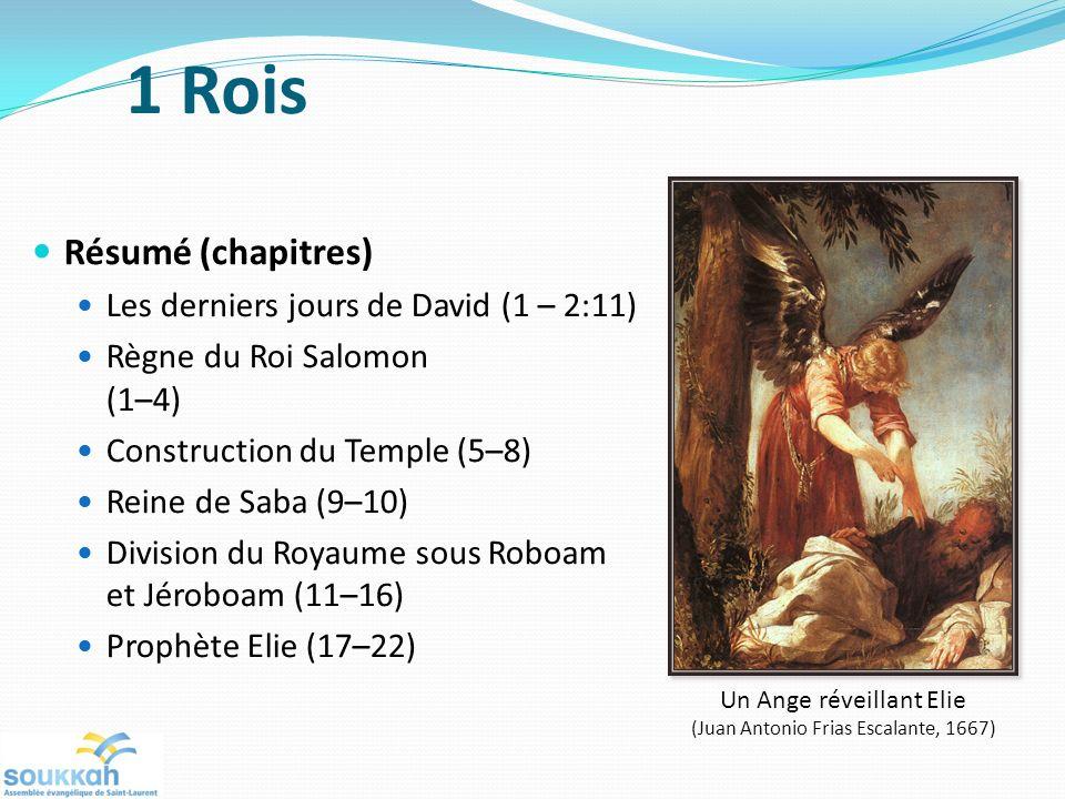 Résumé (chapitres) Les derniers jours de David (1 – 2:11) Règne du Roi Salomon (1–4) Construction du Temple (5–8) Reine de Saba (9–10) Division du Royaume sous Roboam et Jéroboam (11–16) Prophète Elie (17–22) Un Ange réveillant Elie (Juan Antonio Frias Escalante, 1667) 1 Rois
