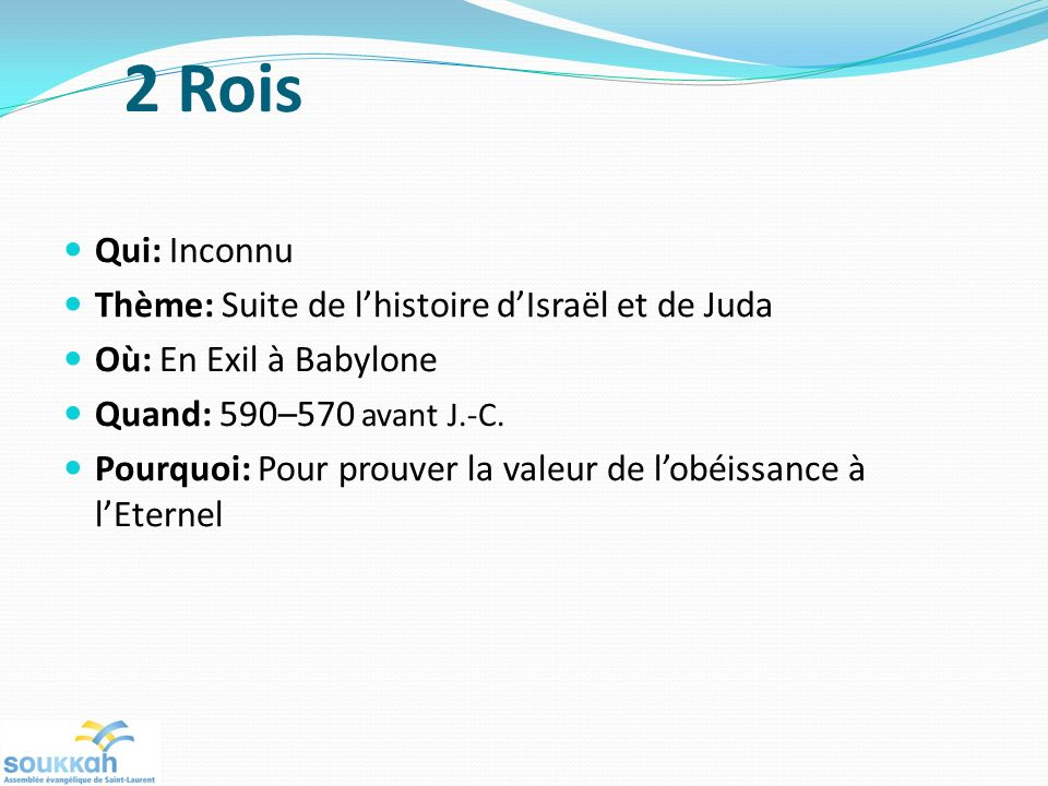 2 Rois Qui: Inconnu Thème: Suite de lhistoire dIsraël et de Juda Où: En Exil à Babylone Quand: 590–570 avant J.-C. Pourquoi: Pour prouver la valeur de