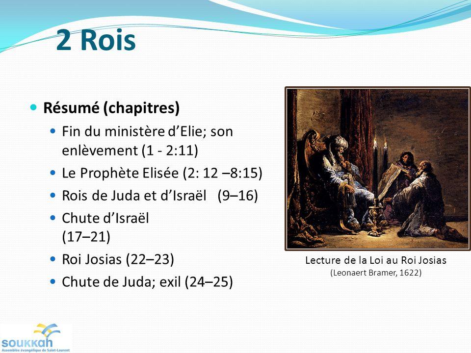 Résumé (chapitres) Fin du ministère dElie; son enlèvement (1 - 2:11) Le Prophète Elisée (2: 12 –8:15) Rois de Juda et dIsraël (9–16) Chute dIsraël (17–21) Roi Josias (22–23) Chute de Juda; exil (24–25) Lecture de la Loi au Roi Josias (Leonaert Bramer, 1622) 2 Rois