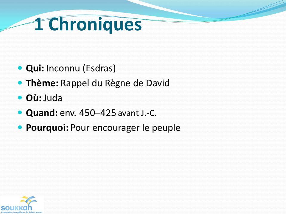 1 Chroniques Qui: Inconnu (Esdras) Thème: Rappel du Règne de David Où: Juda Quand: env. 450–425 avant J.-C. Pourquoi: Pour encourager le peuple