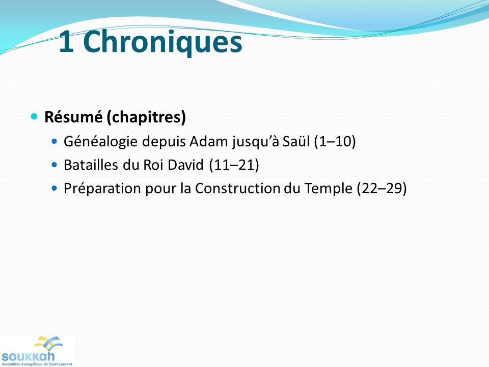Résumé (chapitres) Généalogie depuis Adam jusquà Saül (1–10) Batailles du Roi David (11–21) Préparation pour la Construction du Temple (22–29) 1 Chroniques